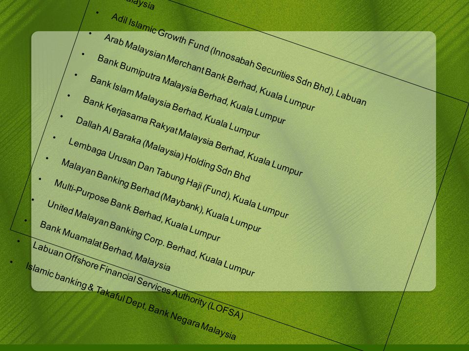 Malaysia Adil Islamic Growth Fund (Innosabah Securities Sdn Bhd), Labuan Arab Malaysian Merchant Bank Berhad, Kuala Lumpur Bank Bumiputra Malaysia Berhad, Kuala Lumpur Bank Islam Malaysia Berhad, Kuala Lumpur Bank Kerjasama Rakyat Malaysia Berhad, Kuala Lumpur Dallah Al Baraka (Malaysia) Holding Sdn Bhd Lembaga Urusan Dan Tabung Haji (Fund), Kuala Lumpur Malayan Banking Berhad (Maybank), Kuala Lumpur Multi-Purpose Bank Berhad, Kuala Lumpur United Malayan Banking Corp.