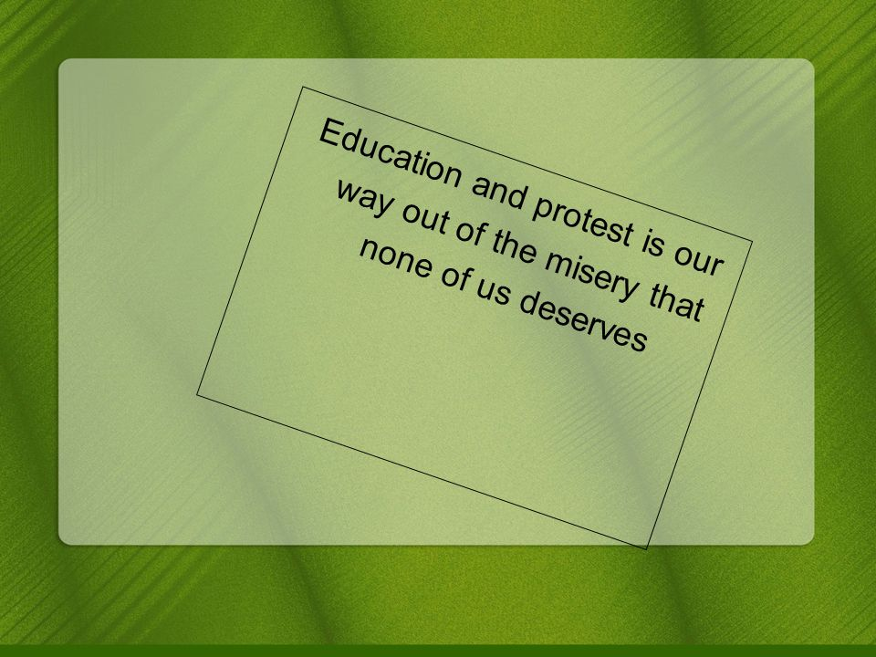 Education and protest is our way out of the misery that none of us deserves