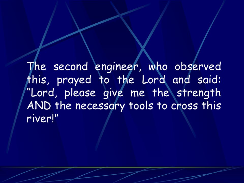 The second engineer, who observed this, prayed to the Lord and said: Lord, please give me the strength AND the necessary tools to cross this river!