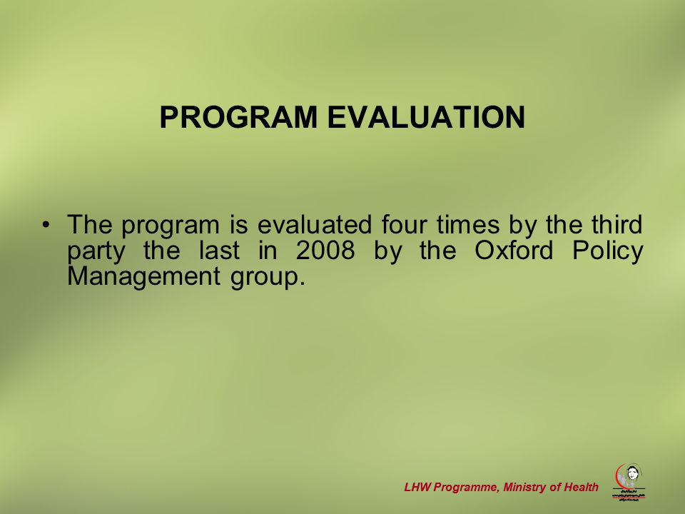 LHW Programme, Ministry of Health PROGRAM EVALUATION The program is evaluated four times by the third party the last in 2008 by the Oxford Policy Management group.