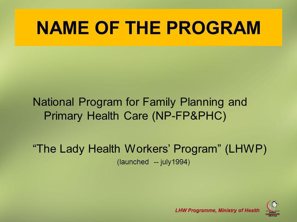 LHW Programme, Ministry of Health NAME OF THE PROGRAM National Program for Family Planning and Primary Health Care (NP-FP&PHC) The Lady Health Workers' Program (LHWP) (launched -- july1994)
