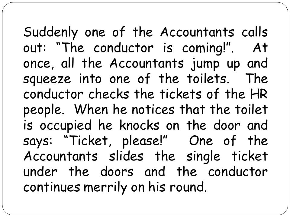 Suddenly one of the Accountants calls out: The conductor is coming! .