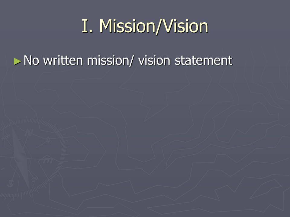 I. Mission/Vision ► No written mission/ vision statement