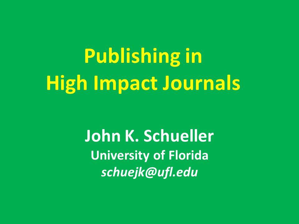 Publishing in High Impact Journals John K. Schueller University of Florida schuejk@ufl.edu