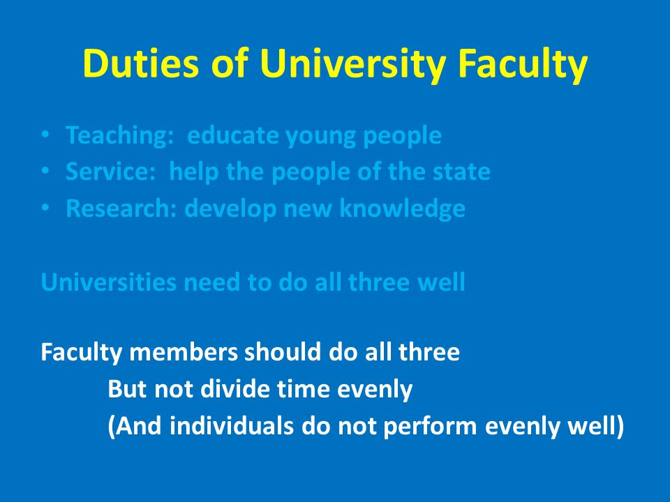 Duties of University Faculty Teaching: educate young people Service: help the people of the state Research: develop new knowledge Universities need to do all three well Faculty members should do all three But not divide time evenly (And individuals do not perform evenly well)