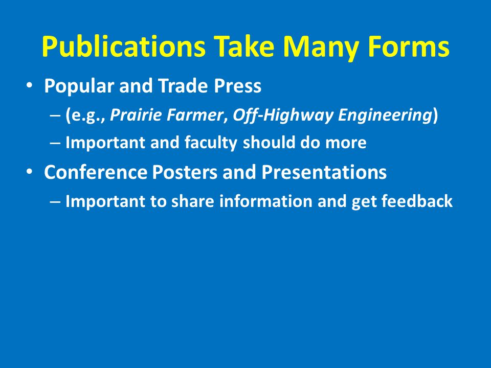 Publications Take Many Forms Popular and Trade Press – (e.g., Prairie Farmer, Off-Highway Engineering) – Important and faculty should do more Conference Posters and Presentations – Important to share information and get feedback