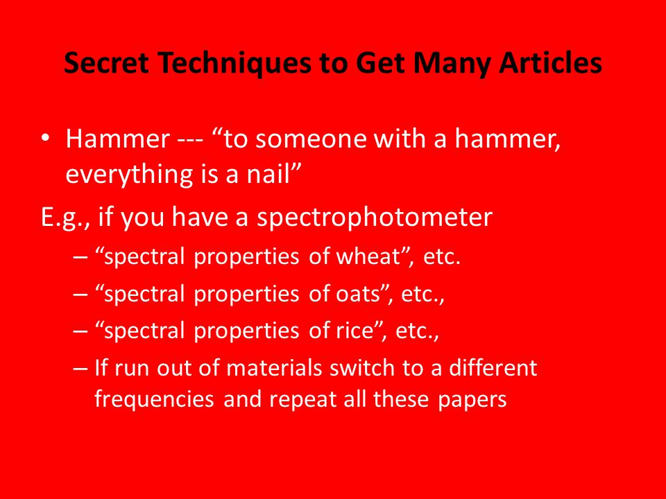 Secret Techniques to Get Many Articles Hammer --- to someone with a hammer, everything is a nail E.g., if you have a spectrophotometer – spectral properties of wheat , etc.