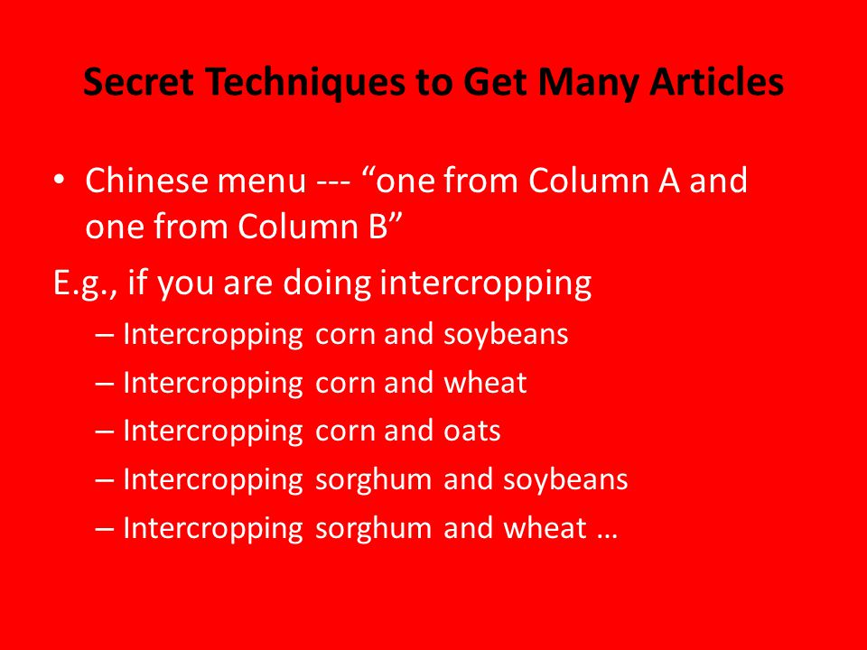 Secret Techniques to Get Many Articles Chinese menu --- one from Column A and one from Column B E.g., if you are doing intercropping – Intercropping corn and soybeans – Intercropping corn and wheat – Intercropping corn and oats – Intercropping sorghum and soybeans – Intercropping sorghum and wheat …