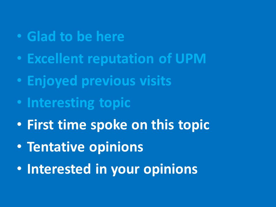 Glad to be here Excellent reputation of UPM Enjoyed previous visits Interesting topic First time spoke on this topic Tentative opinions Interested in your opinions