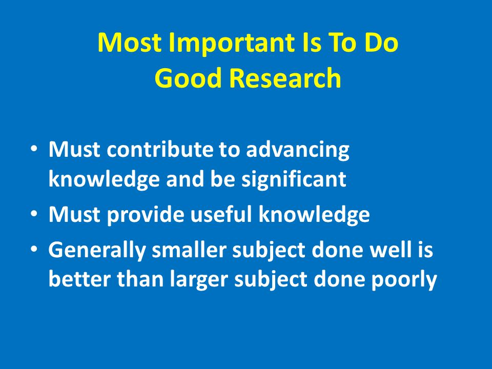 Most Important Is To Do Good Research Must contribute to advancing knowledge and be significant Must provide useful knowledge Generally smaller subject done well is better than larger subject done poorly
