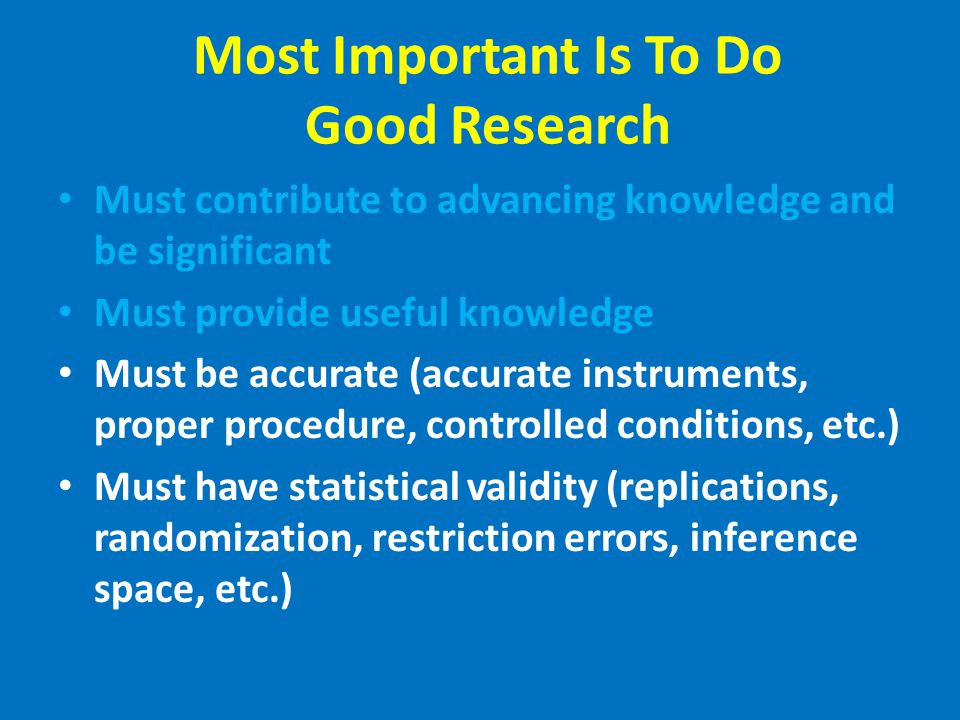 Most Important Is To Do Good Research Must contribute to advancing knowledge and be significant Must provide useful knowledge Must be accurate (accurate instruments, proper procedure, controlled conditions, etc.) Must have statistical validity (replications, randomization, restriction errors, inference space, etc.)