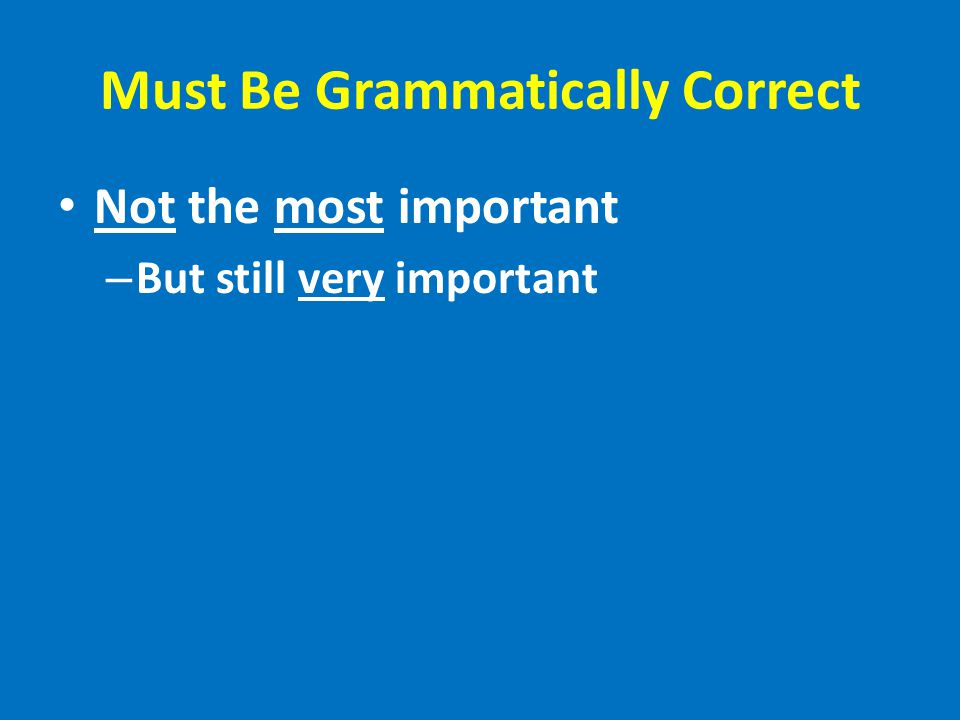 Must Be Grammatically Correct Not the most important – But still very important
