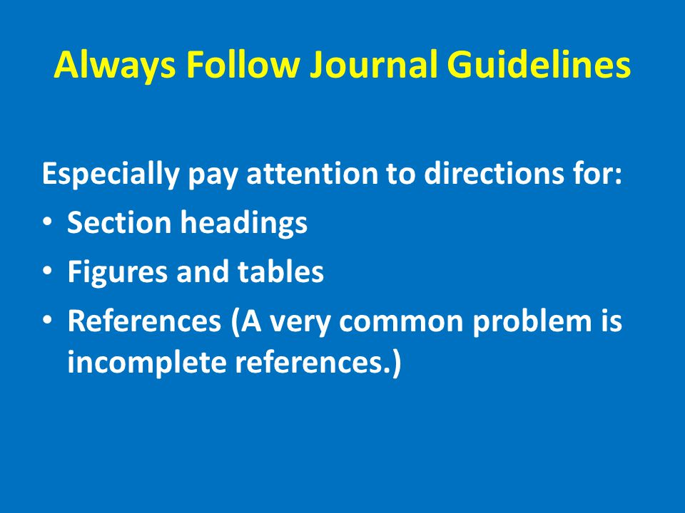 Always Follow Journal Guidelines Especially pay attention to directions for: Section headings Figures and tables References (A very common problem is incomplete references.)