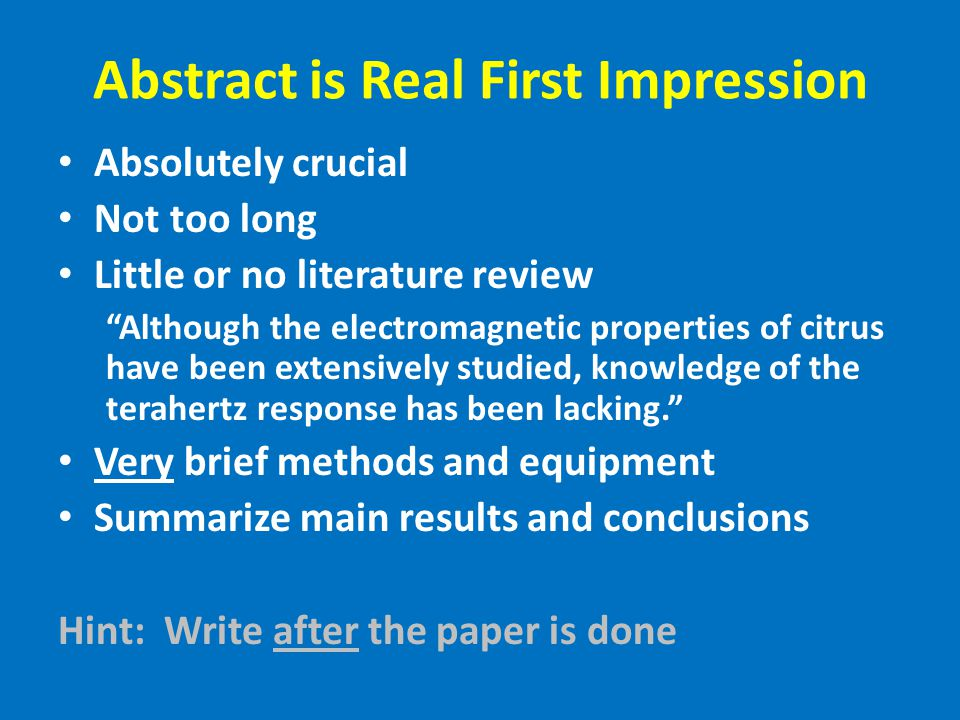 Abstract is Real First Impression Absolutely crucial Not too long Little or no literature review Although the electromagnetic properties of citrus have been extensively studied, knowledge of the terahertz response has been lacking. Very brief methods and equipment Summarize main results and conclusions Hint: Write after the paper is done