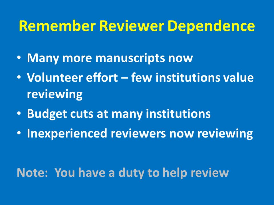 Remember Reviewer Dependence Many more manuscripts now Volunteer effort – few institutions value reviewing Budget cuts at many institutions Inexperienced reviewers now reviewing Note: You have a duty to help review
