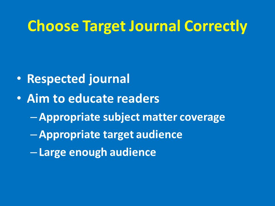 Choose Target Journal Correctly Respected journal Aim to educate readers – Appropriate subject matter coverage – Appropriate target audience – Large enough audience