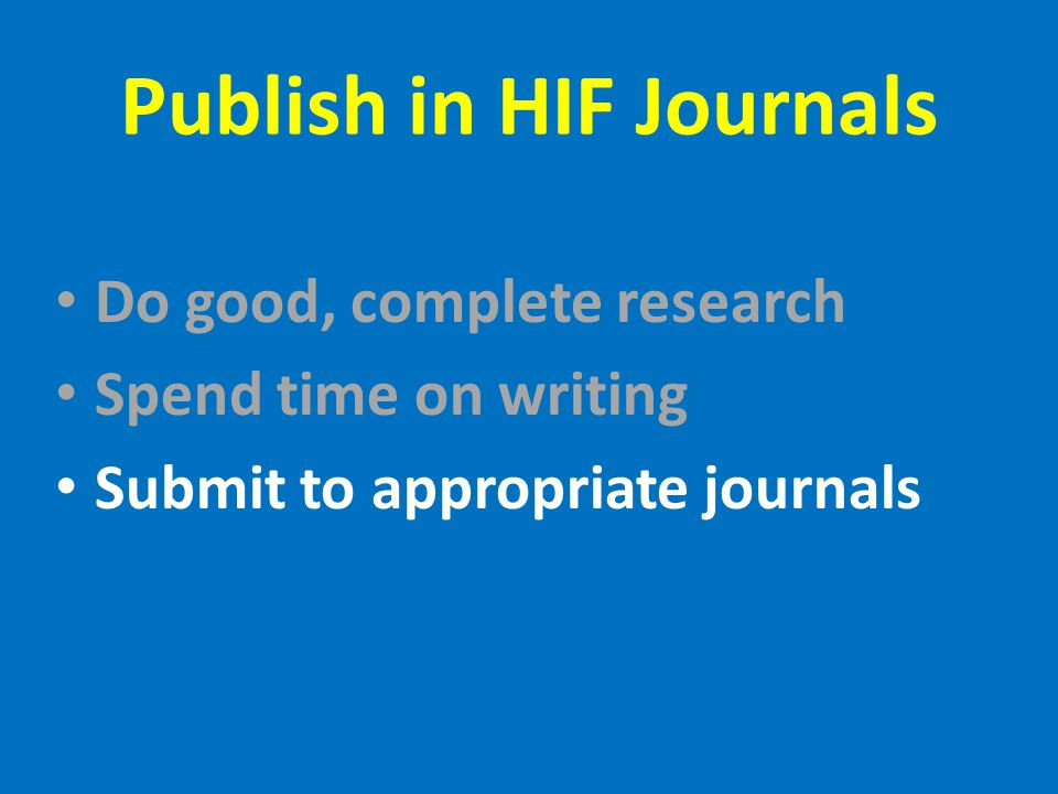 Publish in HIF Journals Do good, complete research Spend time on writing Submit to appropriate journals