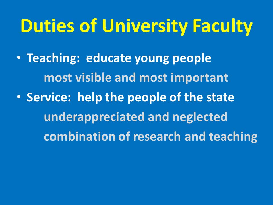 Duties of University Faculty Teaching: educate young people most visible and most important Service: help the people of the state underappreciated and neglected combination of research and teaching