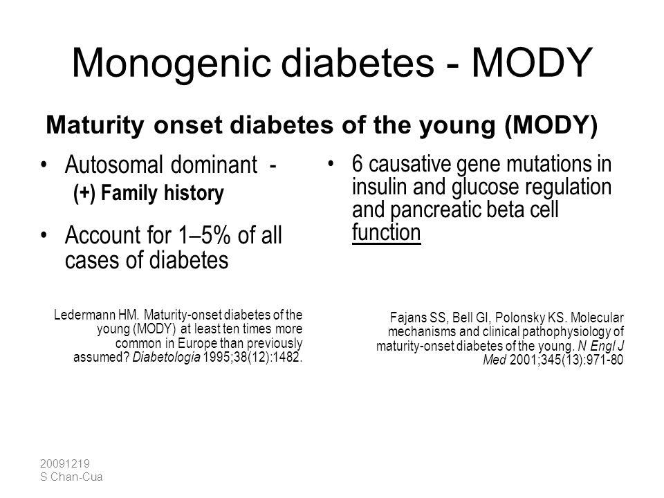 20091219 S Chan-Cua Monogenic diabetes - MODY Autosomal dominant - (+) Family history Account for 1–5% of all cases of diabetes Ledermann HM. Maturity