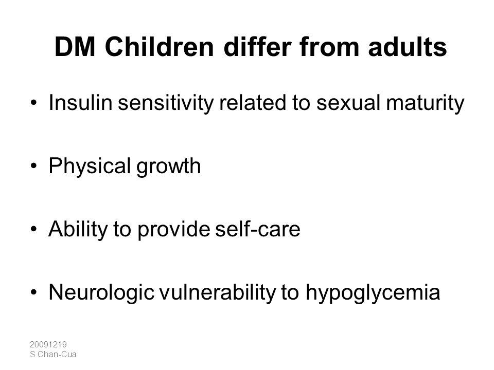 20091219 S Chan-Cua DM Children differ from adults Insulin sensitivity related to sexual maturity Physical growth Ability to provide self-care Neurolo