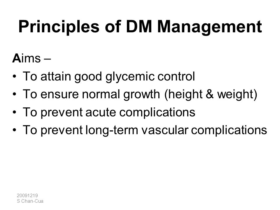 20091219 S Chan-Cua Principles of DM Management Aims – To attain good glycemic control To ensure normal growth (height & weight) To prevent acute comp
