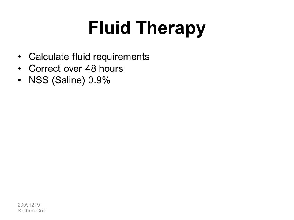 20091219 S Chan-Cua Fluid Therapy Calculate fluid requirements Correct over 48 hours NSS (Saline) 0.9% A failure of measured serum Na levels to ↑, or