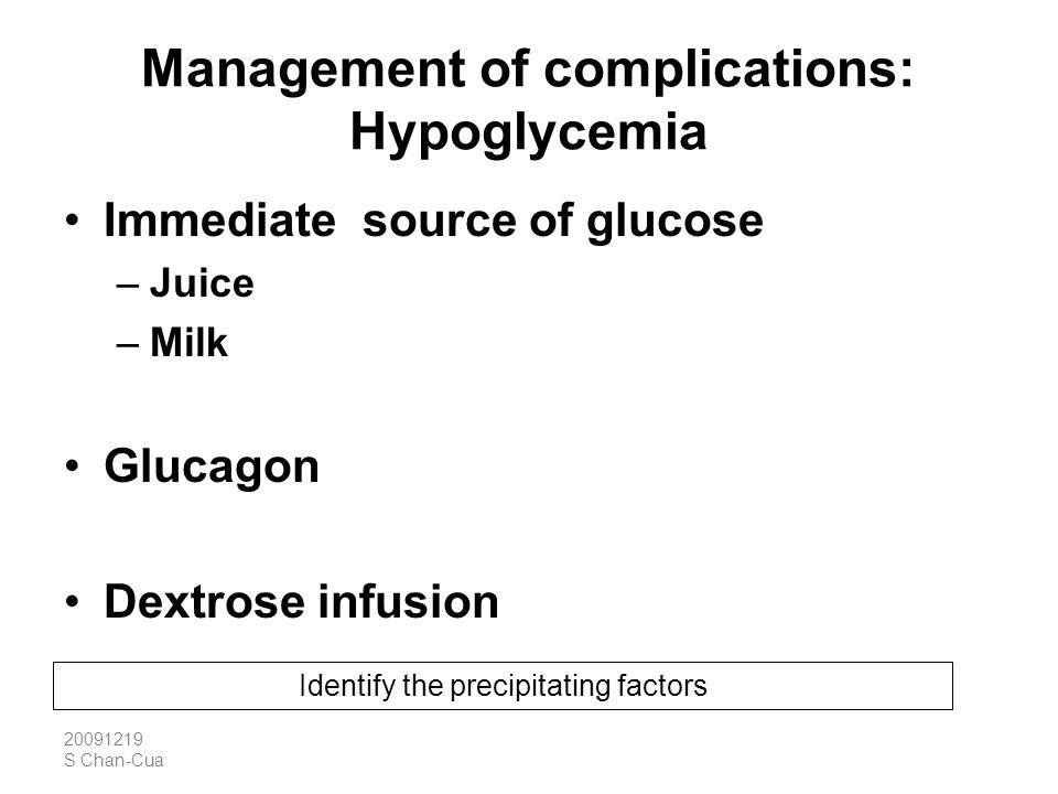 20091219 S Chan-Cua Management of complications: Hypoglycemia Immediate source of glucose –Juice –Milk Glucagon Dextrose infusion Identify the precipi