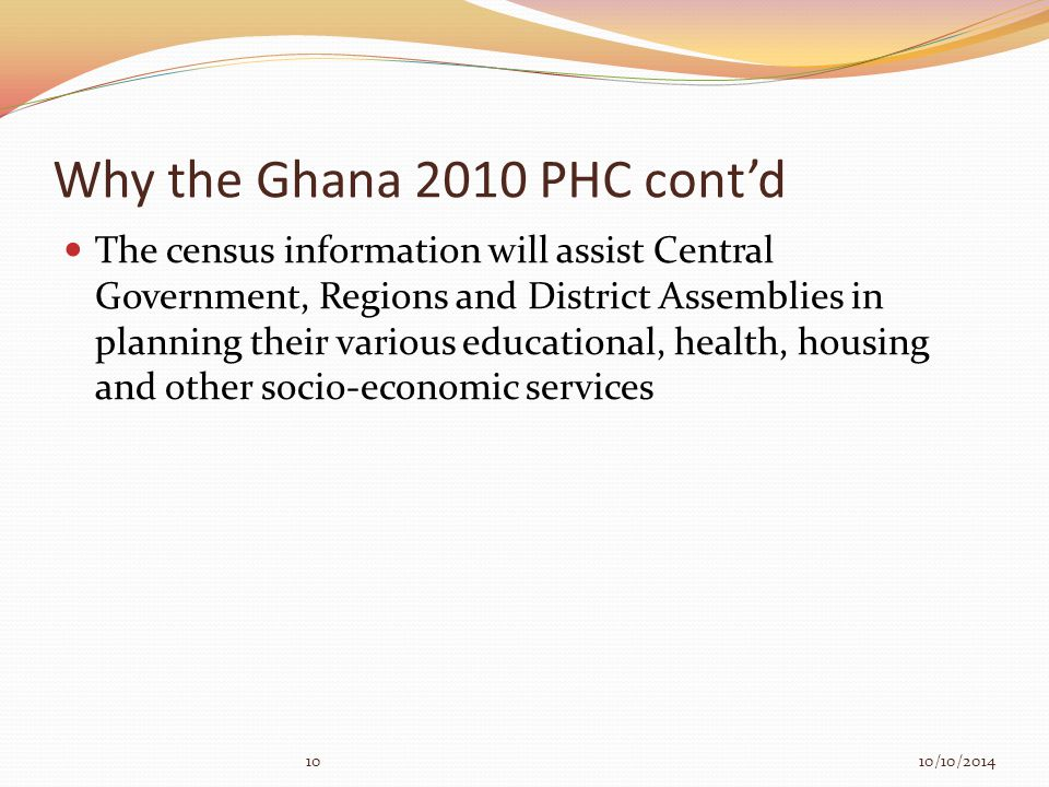 1010/10/2014 Why the Ghana 2010 PHC cont'd The census information will assist Central Government, Regions and District Assemblies in planning their various educational, health, housing and other socio-economic services