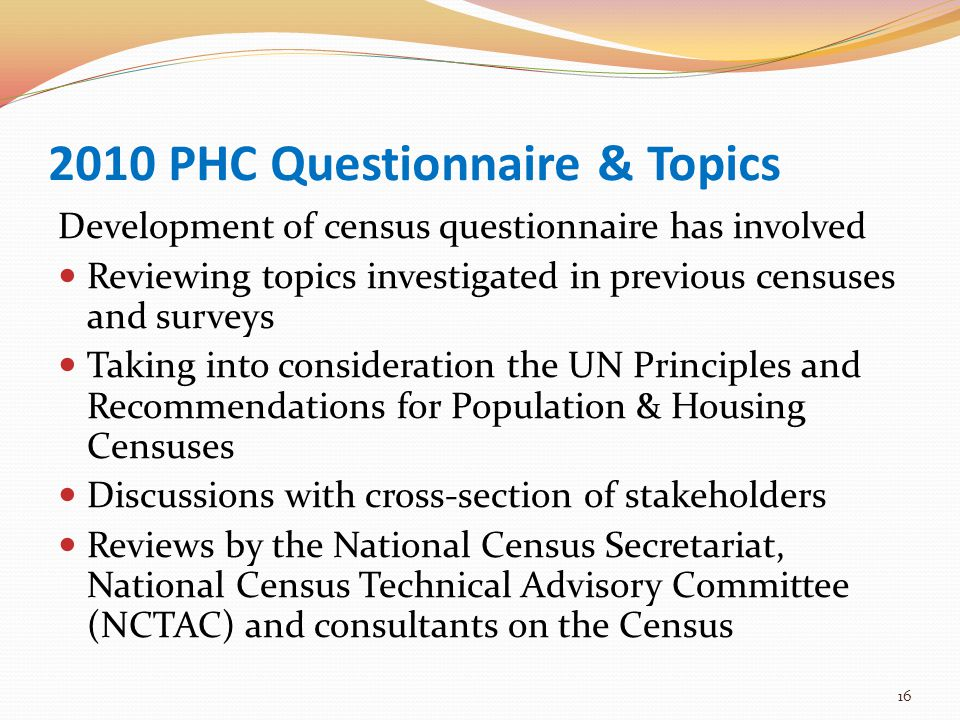 2010 PHC Questionnaire & Topics Development of census questionnaire has involved Reviewing topics investigated in previous censuses and surveys Taking into consideration the UN Principles and Recommendations for Population & Housing Censuses Discussions with cross-section of stakeholders Reviews by the National Census Secretariat, National Census Technical Advisory Committee (NCTAC) and consultants on the Census 16
