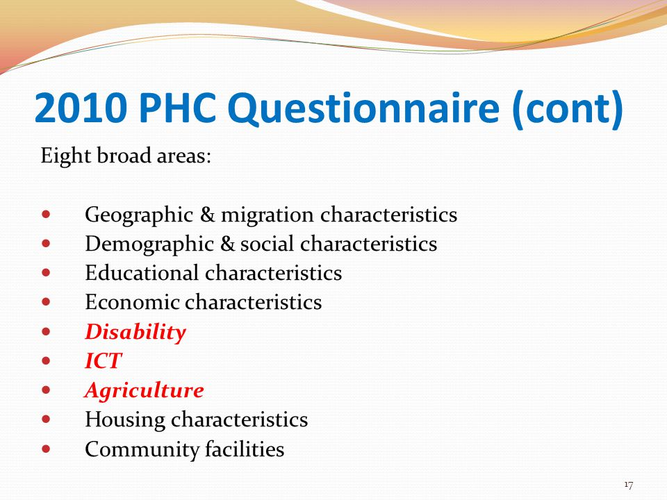 2010 PHC Questionnaire (cont) Eight broad areas: Geographic & migration characteristics Demographic & social characteristics Educational characteristics Economic characteristics Disability ICT Agriculture Housing characteristics Community facilities 17