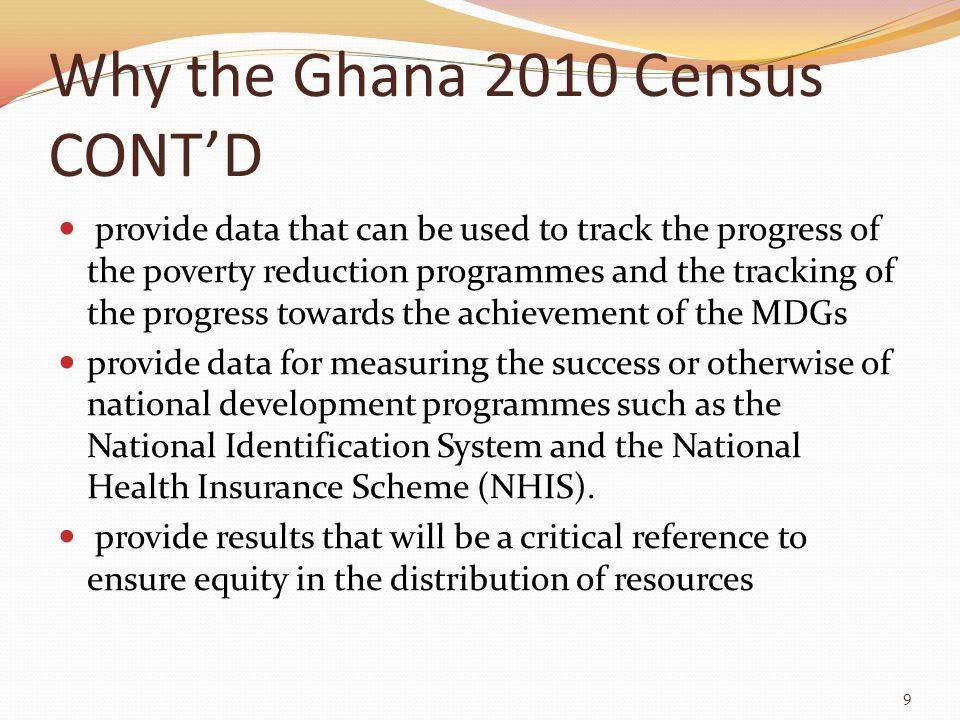 Why the Ghana 2010 Census CONT'D provide data that can be used to track the progress of the poverty reduction programmes and the tracking of the progress towards the achievement of the MDGs provide data for measuring the success or otherwise of national development programmes such as the National Identification System and the National Health Insurance Scheme (NHIS).