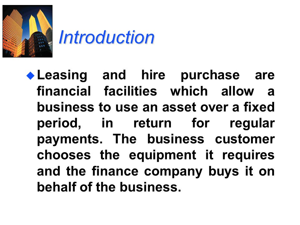 Introduction u Leasing and hire purchase are financial facilities which allow a business to use an asset over a fixed period, in return for regular pa