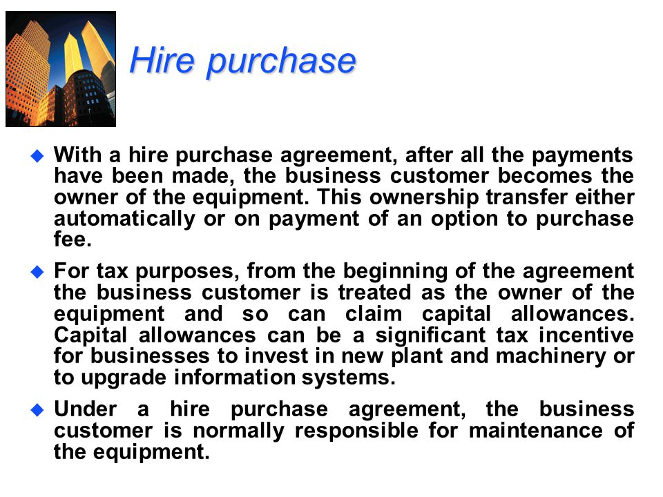 Hire purchase u With a hire purchase agreement, after all the payments have been made, the business customer becomes the owner of the equipment. This