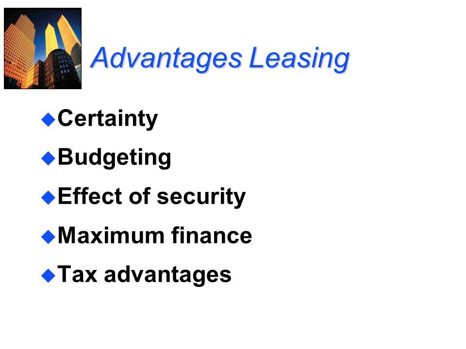 Advantages Leasing u Certainty u Budgeting u Effect of security u Maximum finance u Tax advantages