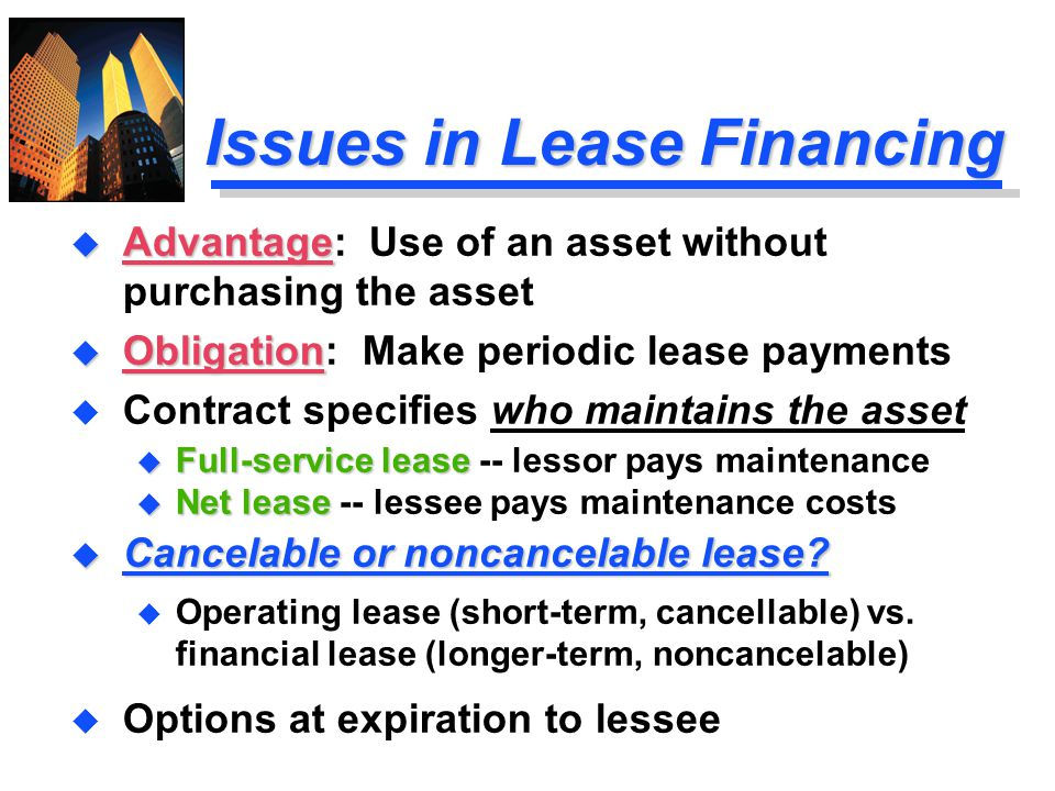 Issues in Lease Financing u Advantage u Advantage: Use of an asset without purchasing the asset u Obligation u Obligation: Make periodic lease payment