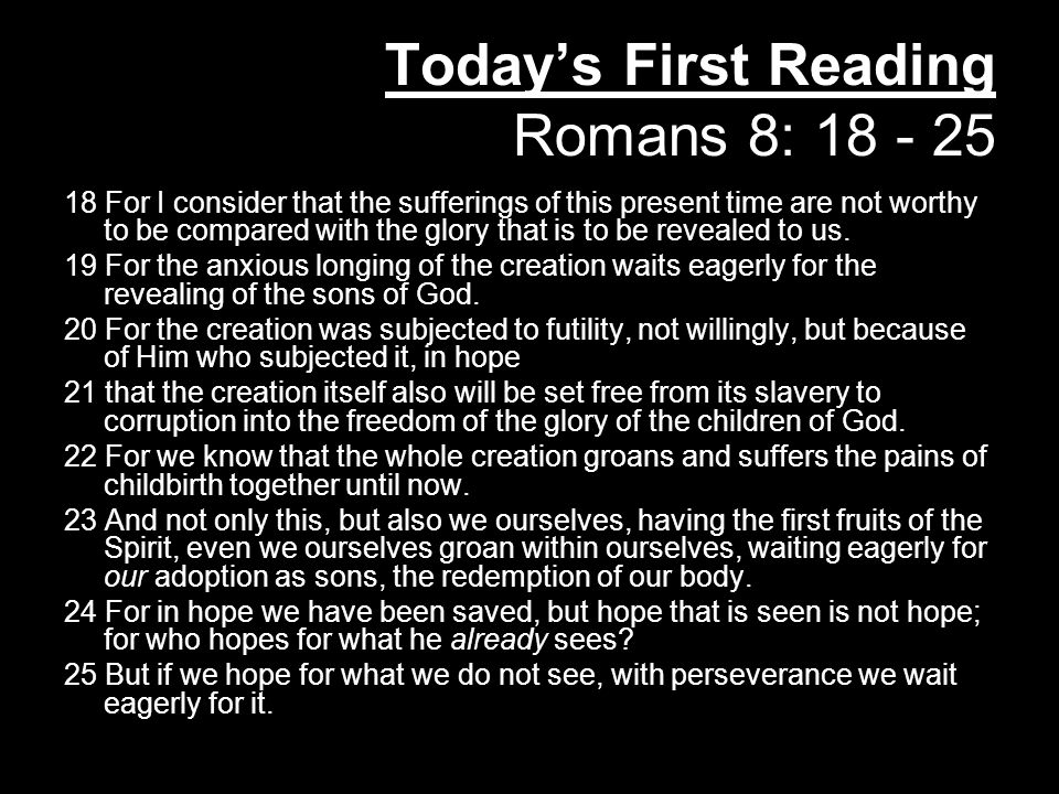 Today's First Reading Romans 8: 18 - 25 18 For I consider that the sufferings of this present time are not worthy to be compared with the glory that is to be revealed to us.