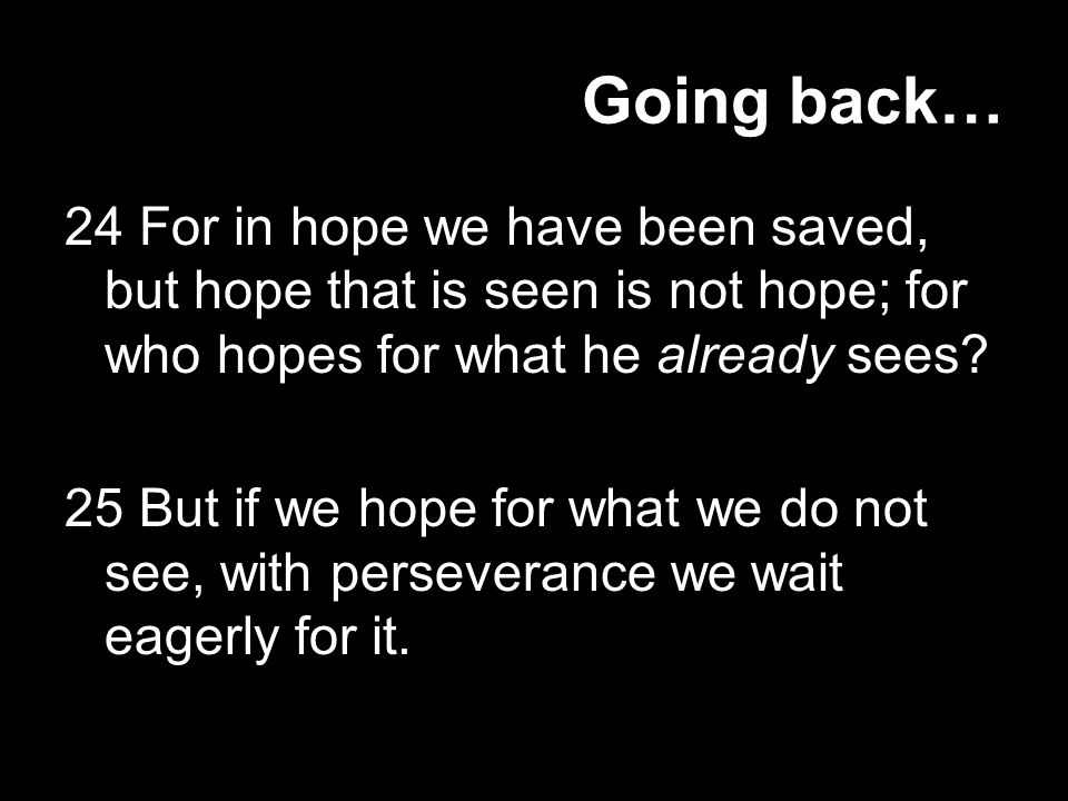 Going back… 24 For in hope we have been saved, but hope that is seen is not hope; for who hopes for what he already sees.