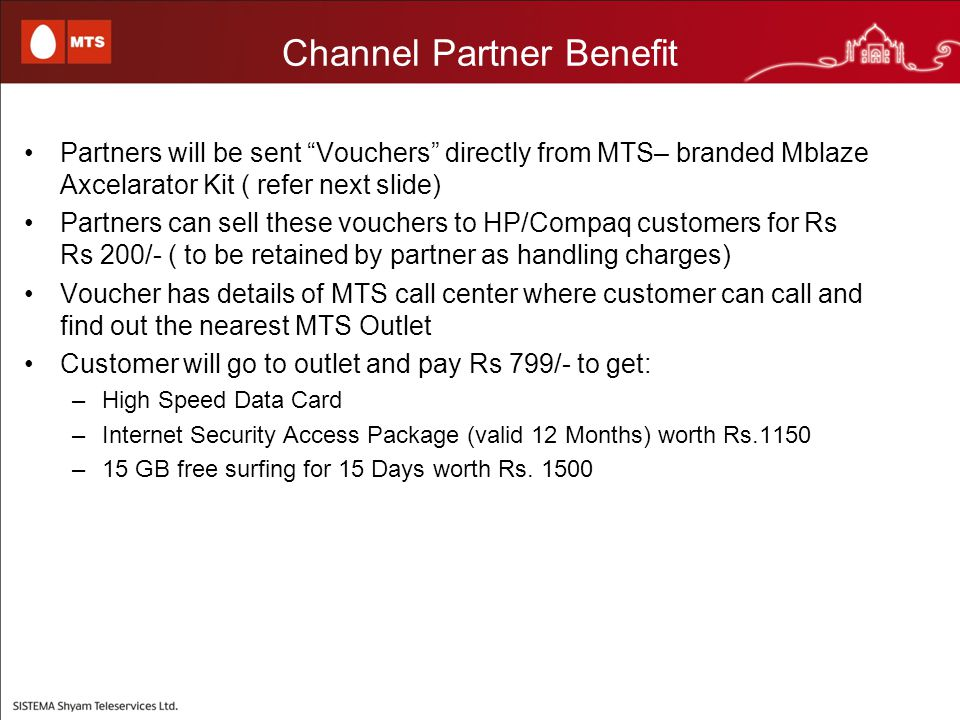 Channel Partner Benefit Partners will be sent Vouchers directly from MTS– branded Mblaze Axcelarator Kit ( refer next slide) Partners can sell these vouchers to HP/Compaq customers for Rs Rs 200/- ( to be retained by partner as handling charges) Voucher has details of MTS call center where customer can call and find out the nearest MTS Outlet Customer will go to outlet and pay Rs 799/- to get: –High Speed Data Card –Internet Security Access Package (valid 12 Months) worth Rs.1150 –15 GB free surfing for 15 Days worth Rs.