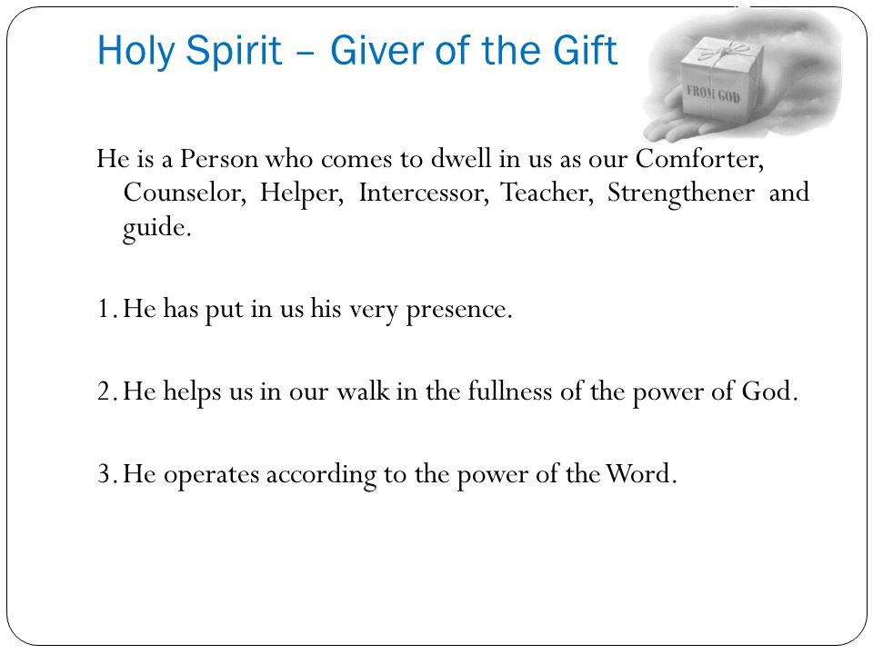 Holy Spirit – Giver of the Gift He is a Person who comes to dwell in us as our Comforter, Counselor, Helper, Intercessor, Teacher, Strengthener and gu