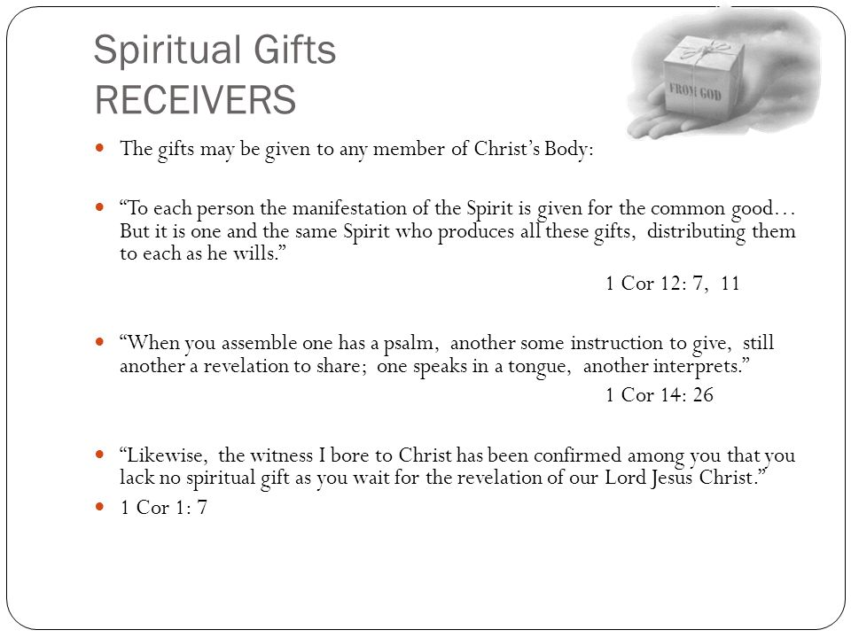 """Spiritual Gifts RECEIVERS The gifts may be given to any member of Christ's Body: """"To each person the manifestation of the Spirit is given for the comm"""