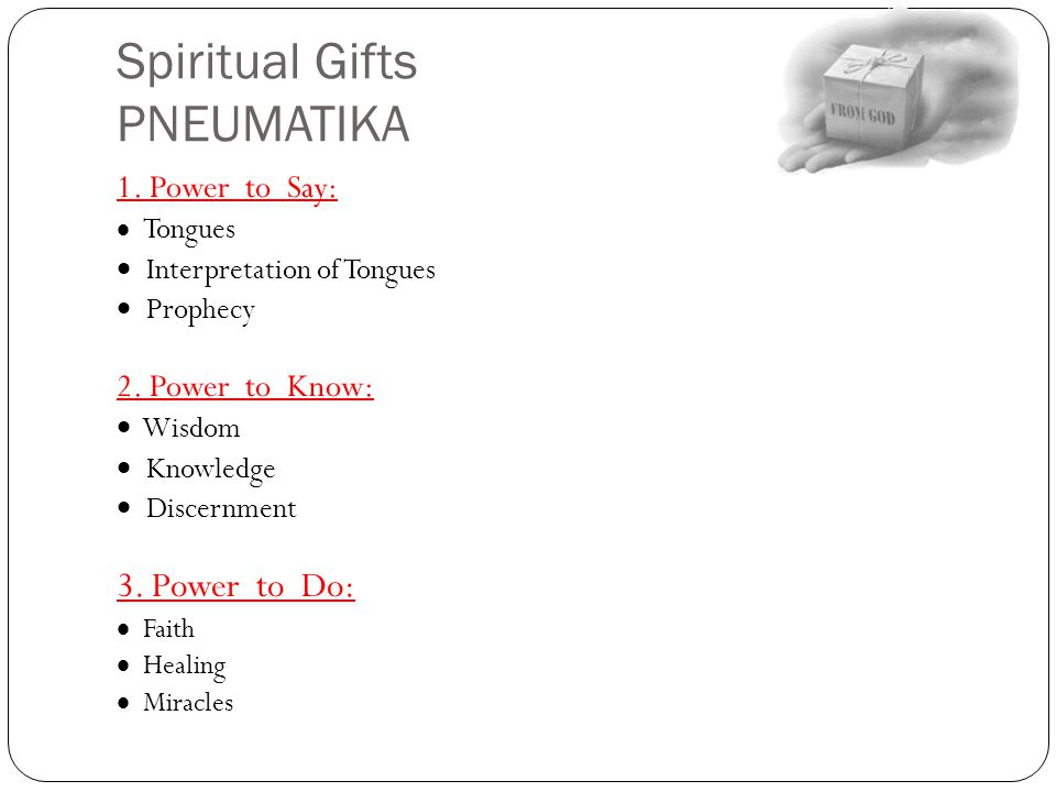 Spiritual Gifts PNEUMATIKA 1. Power to Say:  Tongues  Interpretation of Tongues  Prophecy 2. Power to Know:  Wisdom  Knowledge  Discernment 3. P