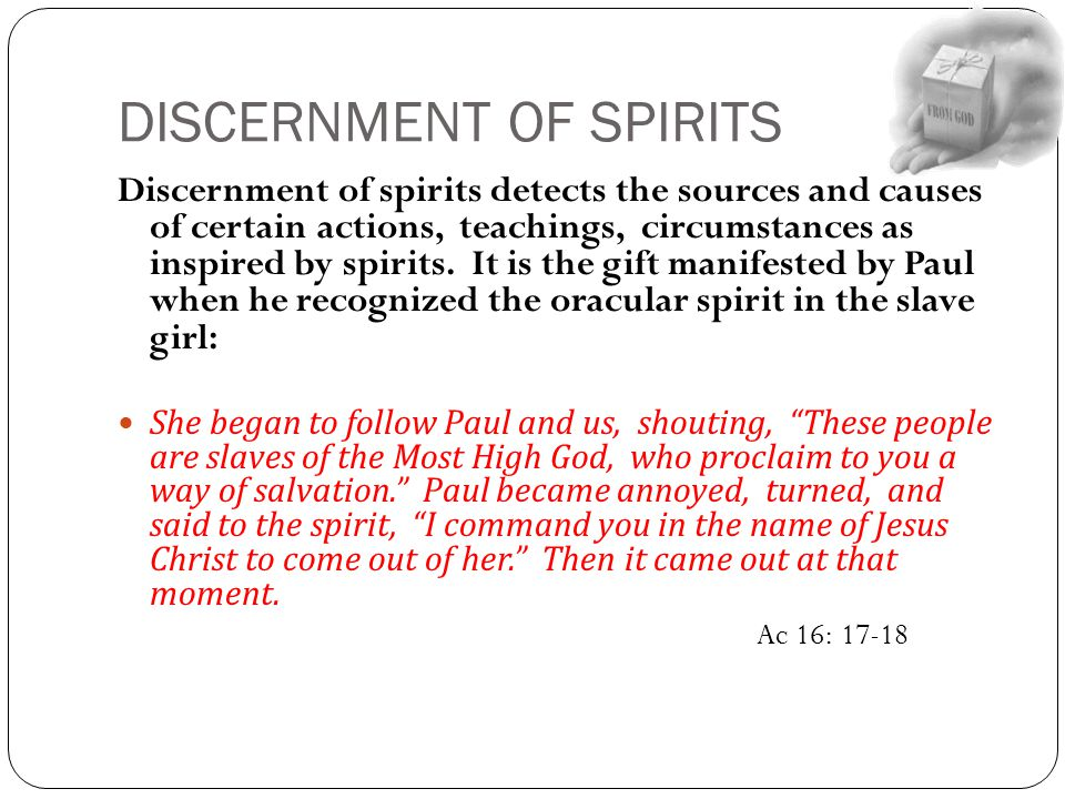 DISCERNMENT OF SPIRITS Discernment of spirits detects the sources and causes of certain actions, teachings, circumstances as inspired by spirits. It i