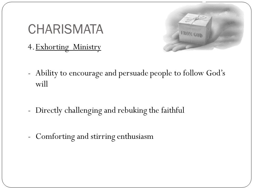CHARISMATA 4.Exhorting Ministry -Ability to encourage and persuade people to follow God's will -Directly challenging and rebuking the faithful -Comfor