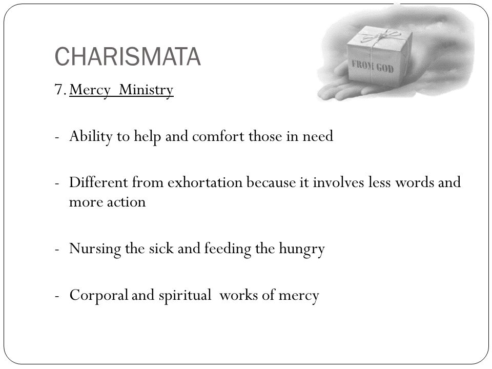 CHARISMATA 7.Mercy Ministry -Ability to help and comfort those in need -Different from exhortation because it involves less words and more action -Nur