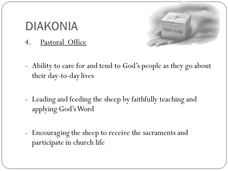DIAKONIA 4. Pastoral Office -Ability to care for and tend to God's people as they go about their day-to-day lives -Leading and feeding the sheep by fa