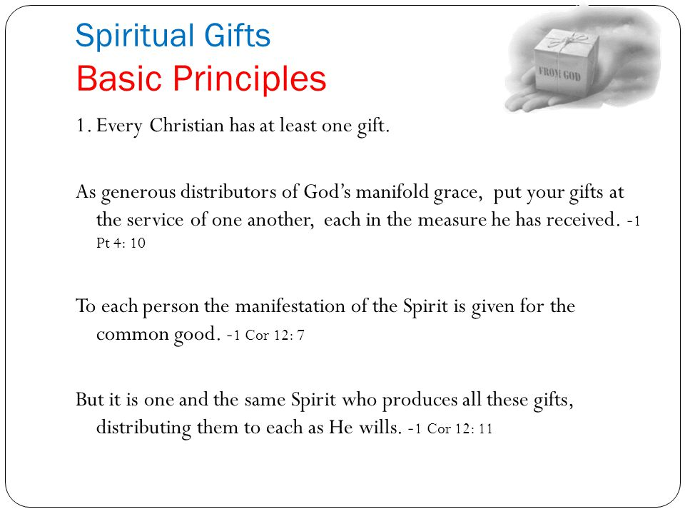Spiritual Gifts Basic Principles 1.Every Christian has at least one gift. As generous distributors of God's manifold grace, put your gifts at the serv