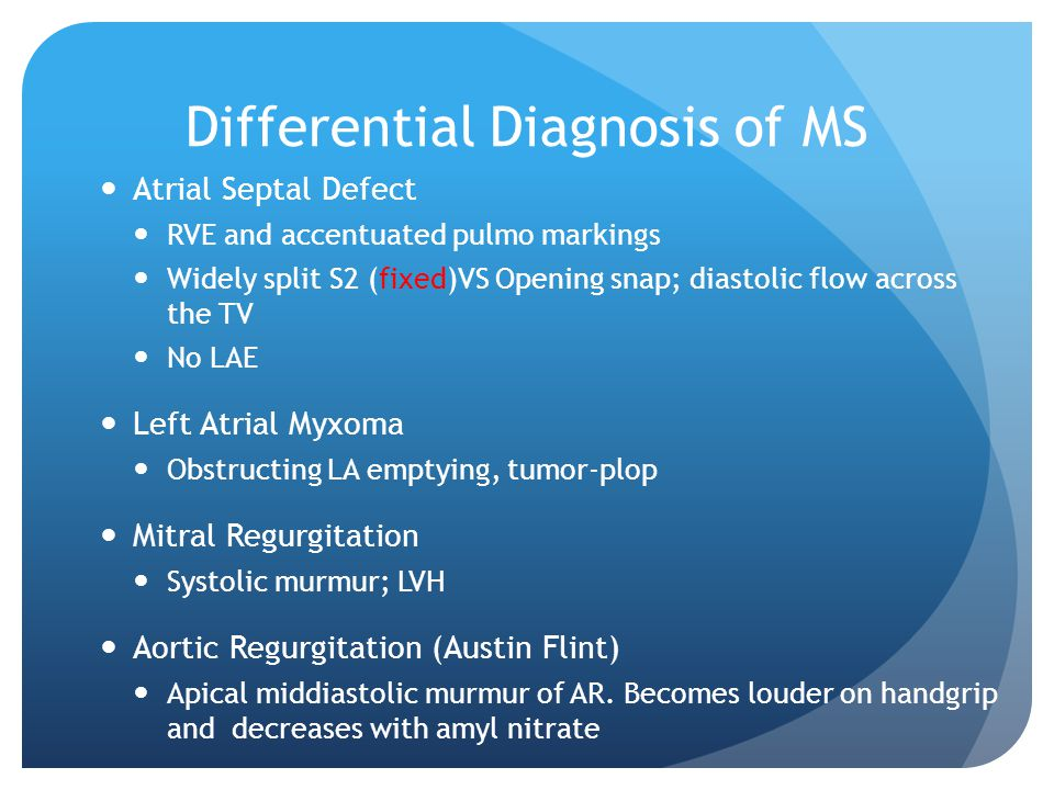Differential Diagnosis of MS Atrial Septal Defect RVE and accentuated pulmo markings Widely split S2 (fixed)VS Opening snap; diastolic flow across the TV No LAE Left Atrial Myxoma Obstructing LA emptying, tumor-plop Mitral Regurgitation Systolic murmur; LVH Aortic Regurgitation (Austin Flint) Apical middiastolic murmur of AR.