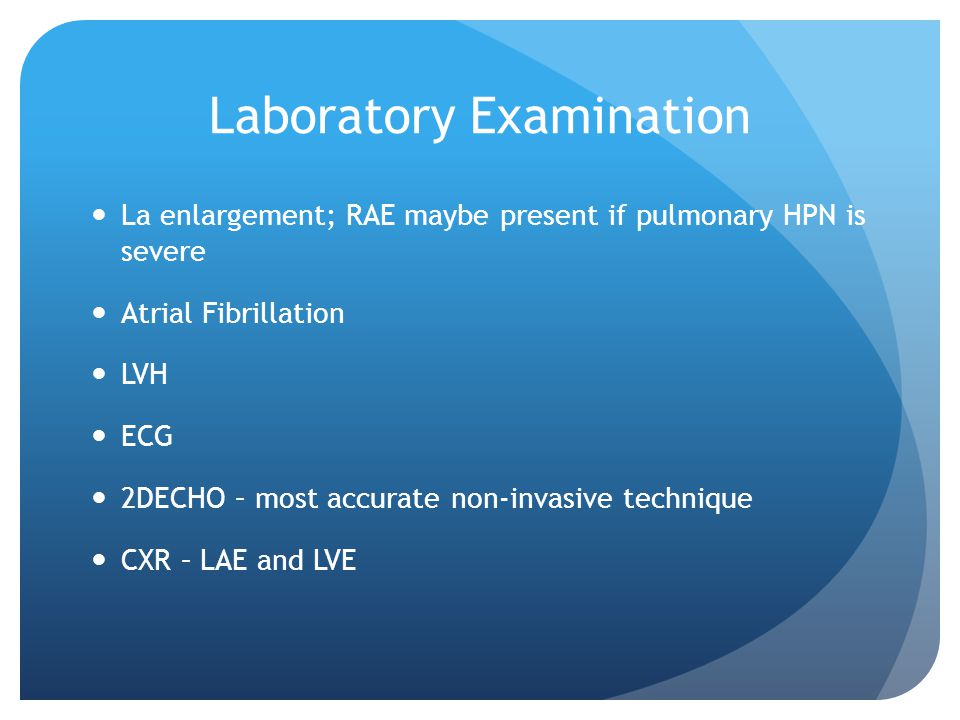 Laboratory Examination La enlargement; RAE maybe present if pulmonary HPN is severe Atrial Fibrillation LVH ECG 2DECHO – most accurate non-invasive technique CXR – LAE and LVE