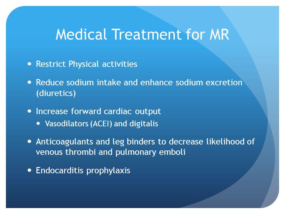Medical Treatment for MR Restrict Physical activities Reduce sodium intake and enhance sodium excretion (diuretics) Increase forward cardiac output Va
