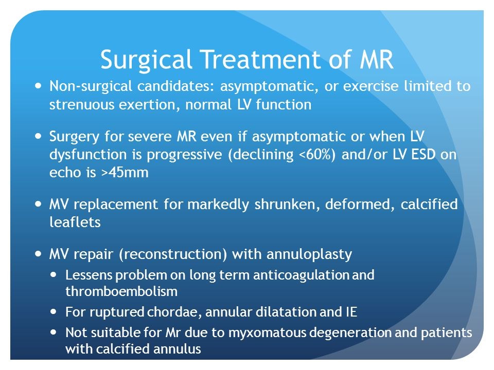 Surgical Treatment of MR Non-surgical candidates: asymptomatic, or exercise limited to strenuous exertion, normal LV function Surgery for severe MR even if asymptomatic or when LV dysfunction is progressive (declining 45mm MV replacement for markedly shrunken, deformed, calcified leaflets MV repair (reconstruction) with annuloplasty Lessens problem on long term anticoagulation and thromboembolism For ruptured chordae, annular dilatation and IE Not suitable for Mr due to myxomatous degeneration and patients with calcified annulus